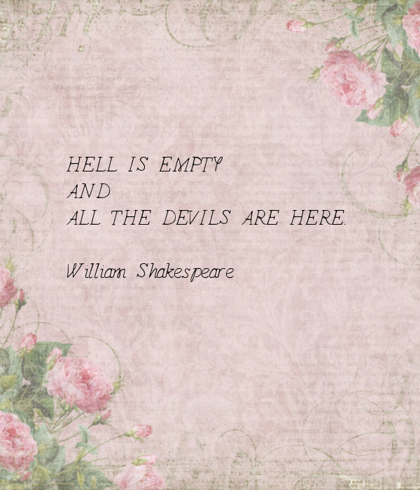 Hell is empty...-William Shakespeare