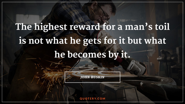 The highest reward for a man's toil is not what he gets