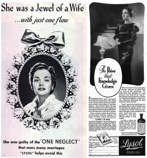 Lysol was originally marketed it as a contraceptive. It was corrosive to sperm, but also damaged tissue inside the woman. Hundreds of people died from Lysol exposure