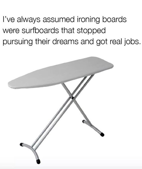 Well damn, I must be an ironing board then