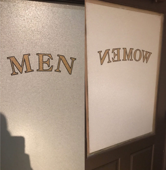 "The bathroom door says ""men"" from the outside but from the inside says ""women"" spelled backwards so you think you were in the wrong bathroom"
